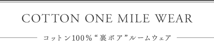 "cotton ONE MILE WEAR - コットン100%""裏ボア""ルームウェア -"